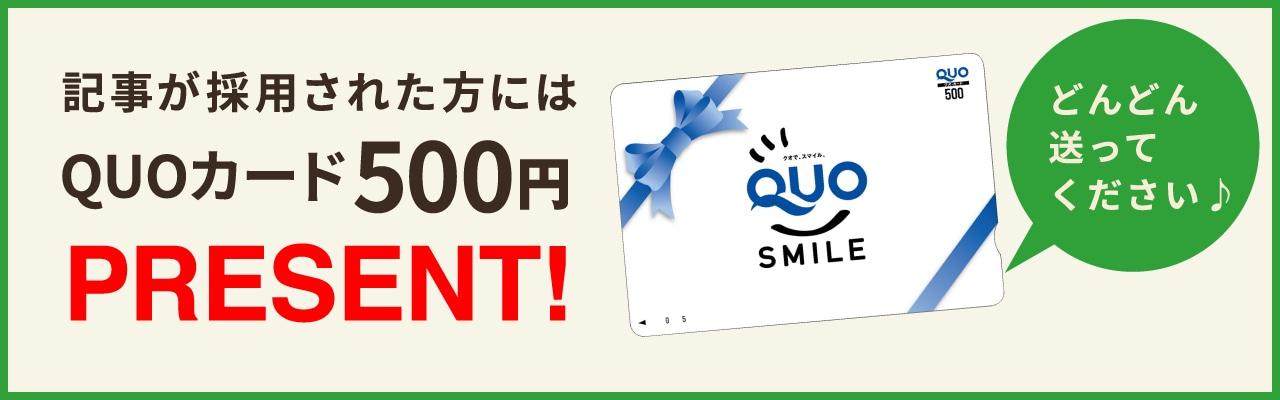 記事が採用された方にはQUOカード500円PRESENT!どんどん送ってください♪